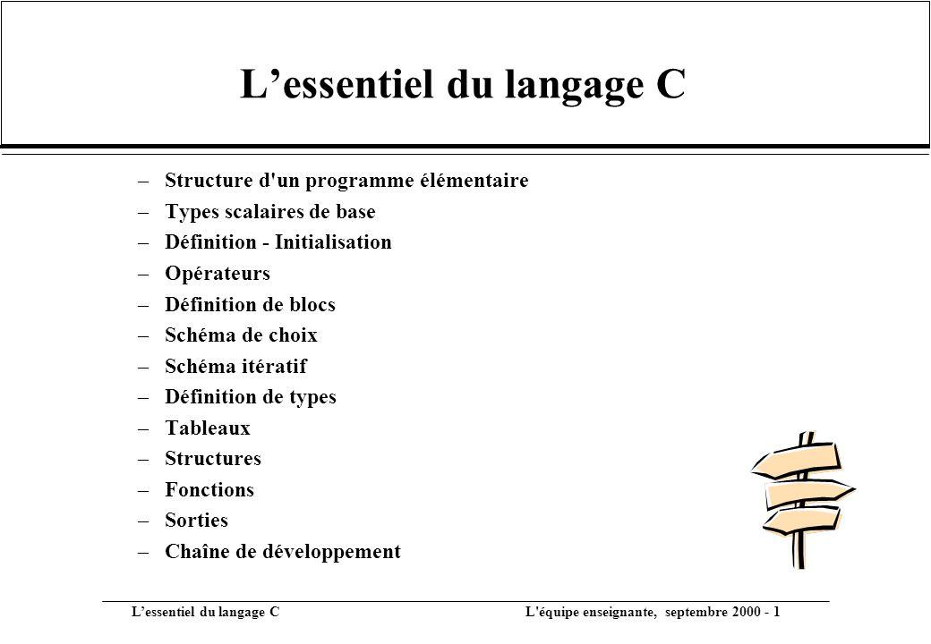 L'essentiel du langage C L équipe enseignante, septembre 2000 - 1 –Structure d un programme élémentaire –Types scalaires de base –Définition - Initialisation –Opérateurs –Définition de blocs –Schéma de choix –Schéma itératif –Définition de types –Tableaux –Structures –Fonctions –Sorties –Chaîne de développement L'essentiel du langage C