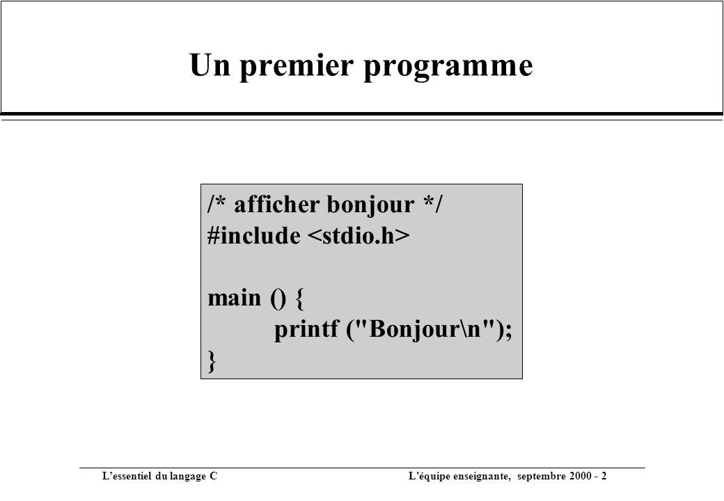 L'essentiel du langage C L équipe enseignante, septembre 2000 - 2 Un premier programme /* afficher bonjour */ #include main () { printf ( Bonjour\n ); }