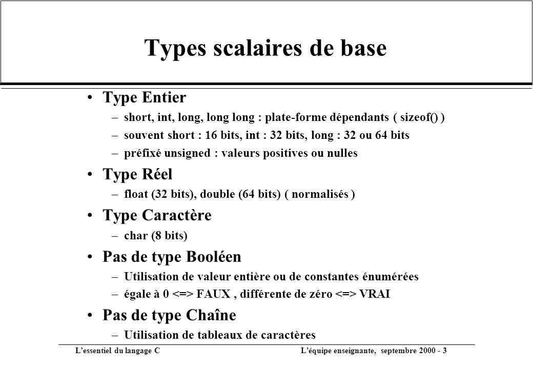 L'essentiel du langage C L équipe enseignante, septembre 2000 - 3 Types scalaires de base •Type Entier –short, int, long, long long : plate-forme dépendants ( sizeof() ) –souvent short : 16 bits, int : 32 bits, long : 32 ou 64 bits –préfixé unsigned : valeurs positives ou nulles •Type Réel –float (32 bits), double (64 bits) ( normalisés ) •Type Caractère –char (8 bits) •Pas de type Booléen –Utilisation de valeur entière ou de constantes énumérées –égale à 0 FAUX, différente de zéro VRAI •Pas de type Chaîne –Utilisation de tableaux de caractères