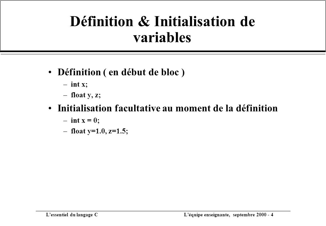 L'essentiel du langage C L équipe enseignante, septembre 2000 - 4 Définition & Initialisation de variables •Définition ( en début de bloc ) –int x; –float y, z; •Initialisation facultative au moment de la définition –int x = 0; –float y=1.0, z=1.5;