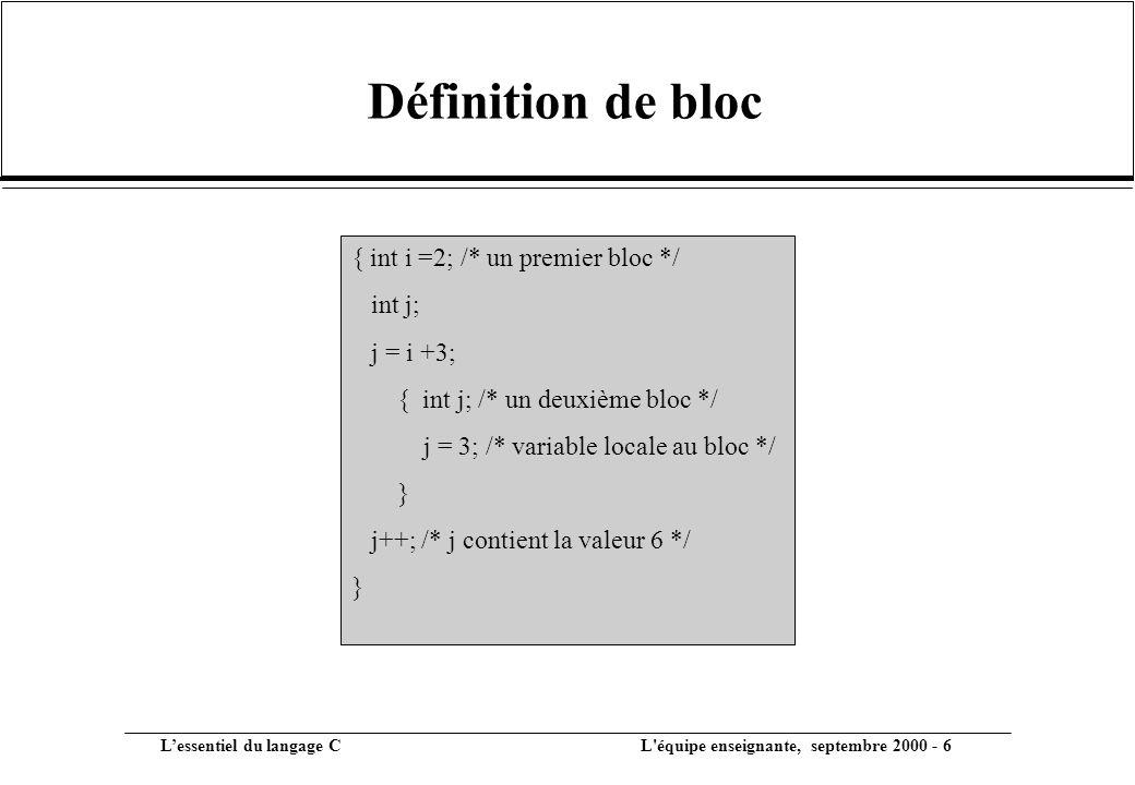 L'essentiel du langage C L équipe enseignante, septembre 2000 - 6 Définition de bloc { int i =2; /* un premier bloc */ int j; j = i +3; { int j; /* un deuxième bloc */ j = 3; /* variable locale au bloc */ } j++; /* j contient la valeur 6 */ }