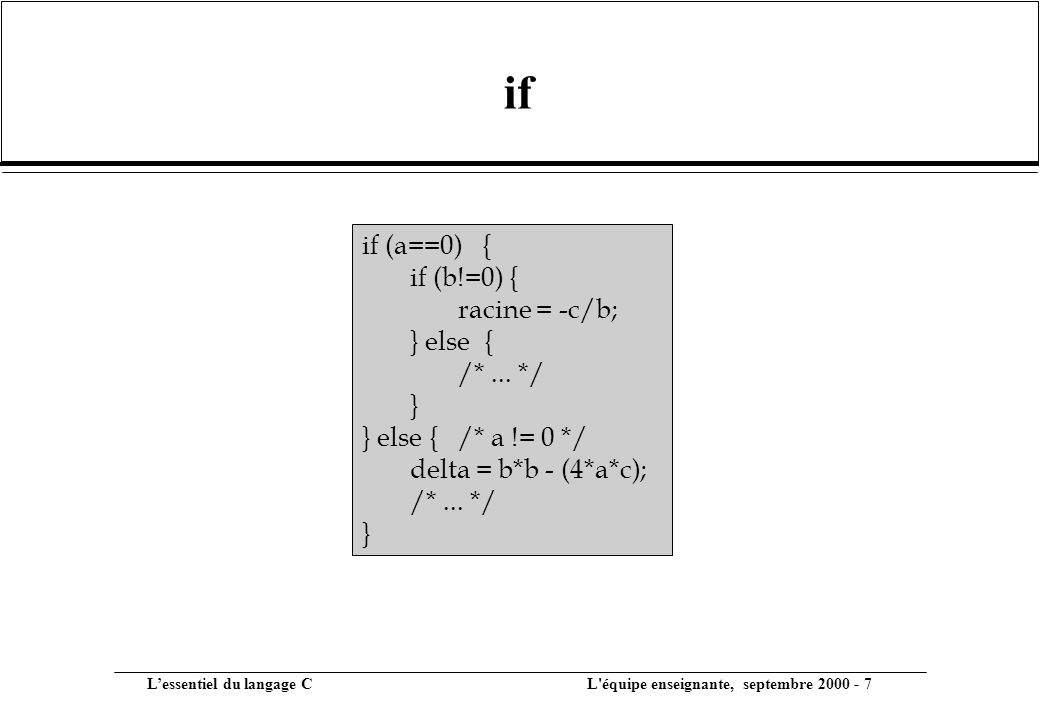 L'essentiel du langage C L équipe enseignante, septembre 2000 - 7 if if (a==0) { if (b!=0) { racine = -c/b; } else { /*...