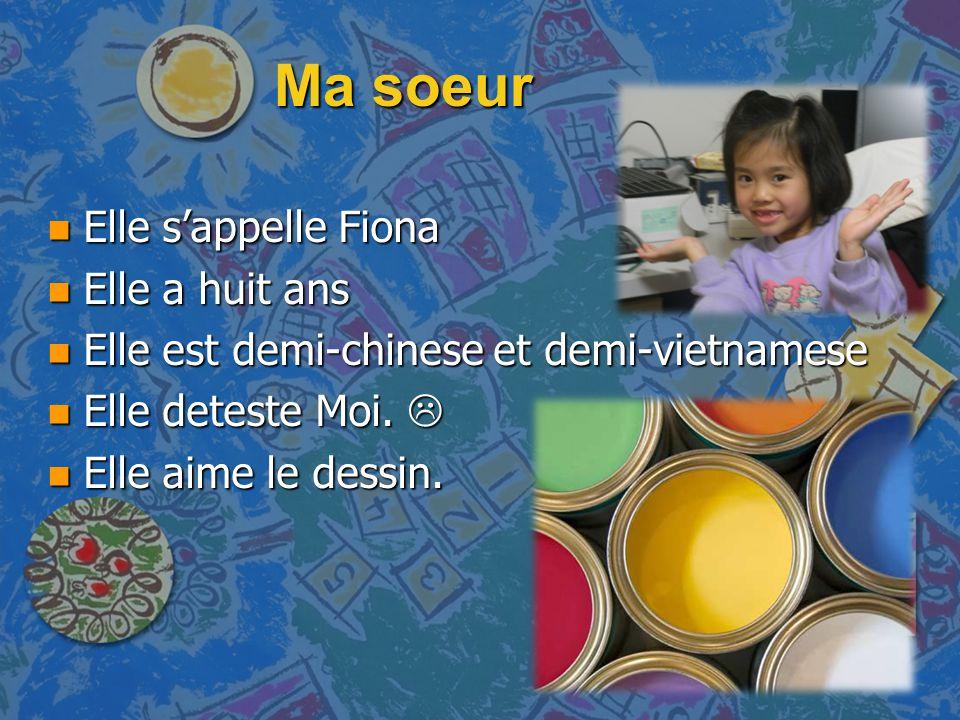 Ma soeur n Elle s'appelle Fiona n Elle a huit ans n Elle est demi-chinese et demi-vietnamese n Elle deteste Moi.