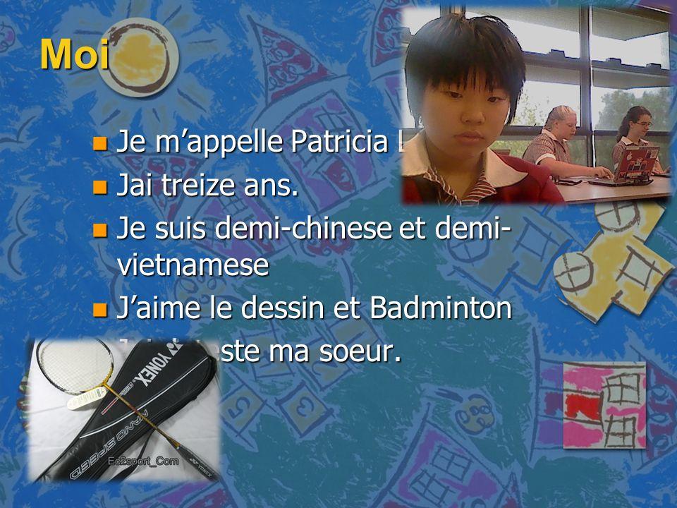 Moi n Je m'appelle Patricia Lee n Jai treize ans. n Je suis demi-chinese et demi- vietnamese n J'aime le dessin et Badminton n Jai deteste ma soeur.