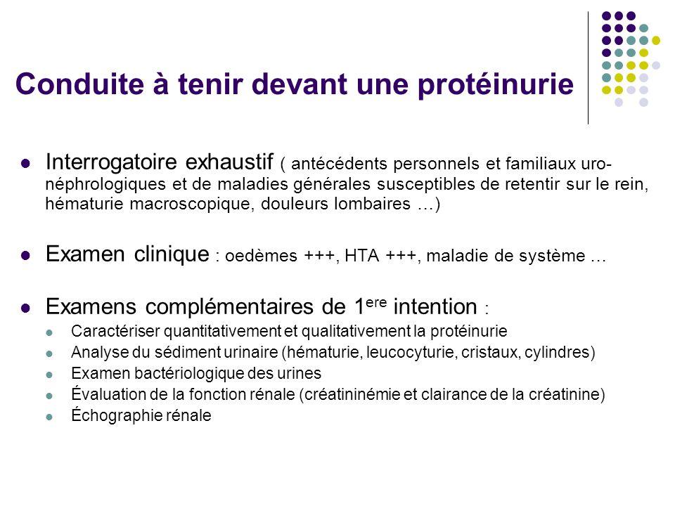 Conduite à tenir devant une protéinurie  Interrogatoire exhaustif ( antécédents personnels et familiaux uro- néphrologiques et de maladies générales
