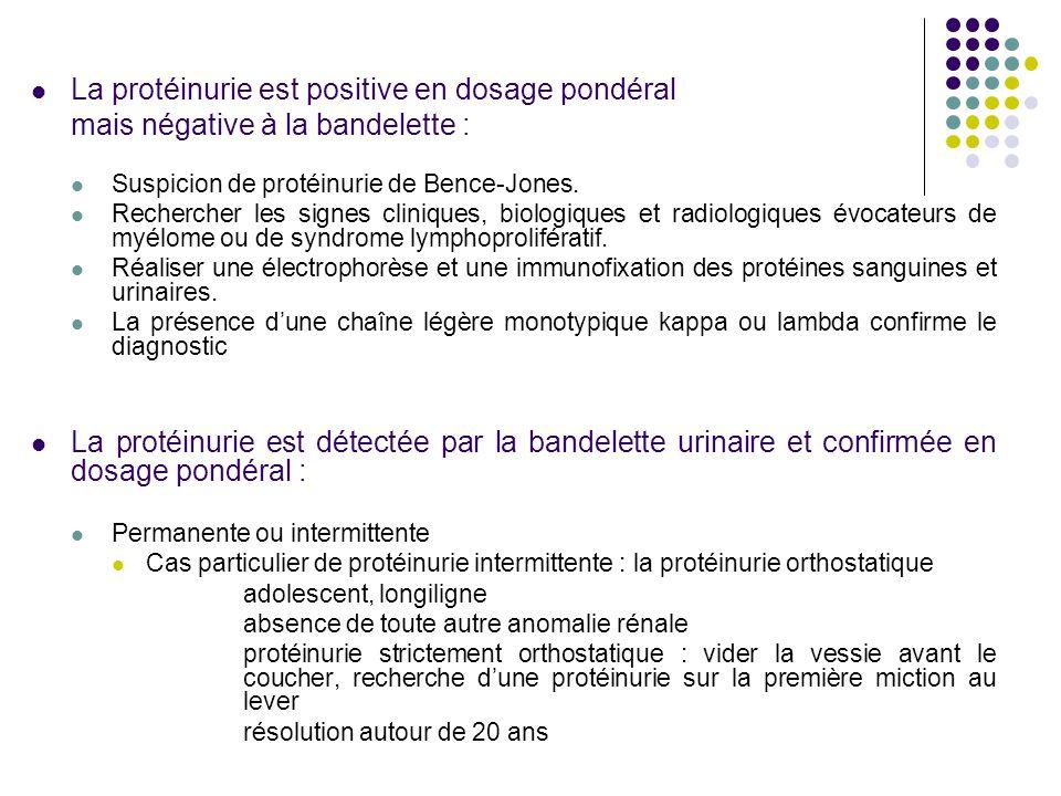  La protéinurie est positive en dosage pondéral mais négative à la bandelette :  Suspicion de protéinurie de Bence-Jones.  Rechercher les signes cl