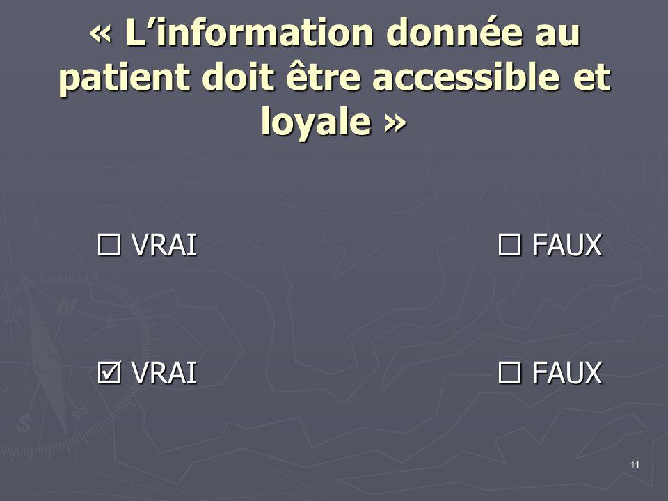 11 « L'information donnée au patient doit être accessible et loyale »  VRAI  FAUX  VRAI  FAUX