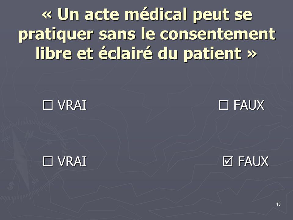 13 « Un acte médical peut se pratiquer sans le consentement libre et éclairé du patient »  VRAI  FAUX  VRAI  FAUX