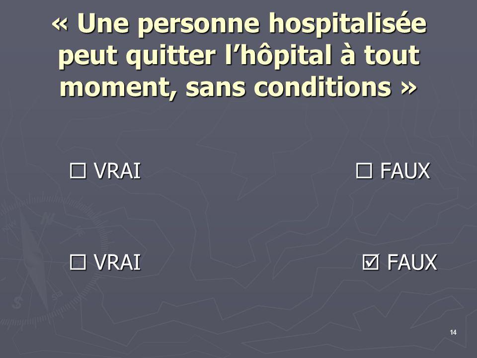 14 « Une personne hospitalisée peut quitter l'hôpital à tout moment, sans conditions »  VRAI  FAUX  VRAI  FAUX