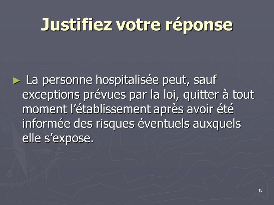 15 Justifiez votre réponse ► La personne hospitalisée peut, sauf exceptions prévues par la loi, quitter à tout moment l'établissement après avoir été