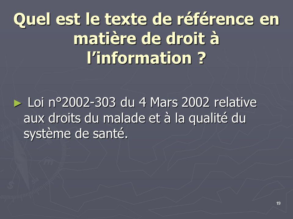 19 Quel est le texte de référence en matière de droit à l'information ? ► Loi n°2002-303 du 4 Mars 2002 relative aux droits du malade et à la qualité