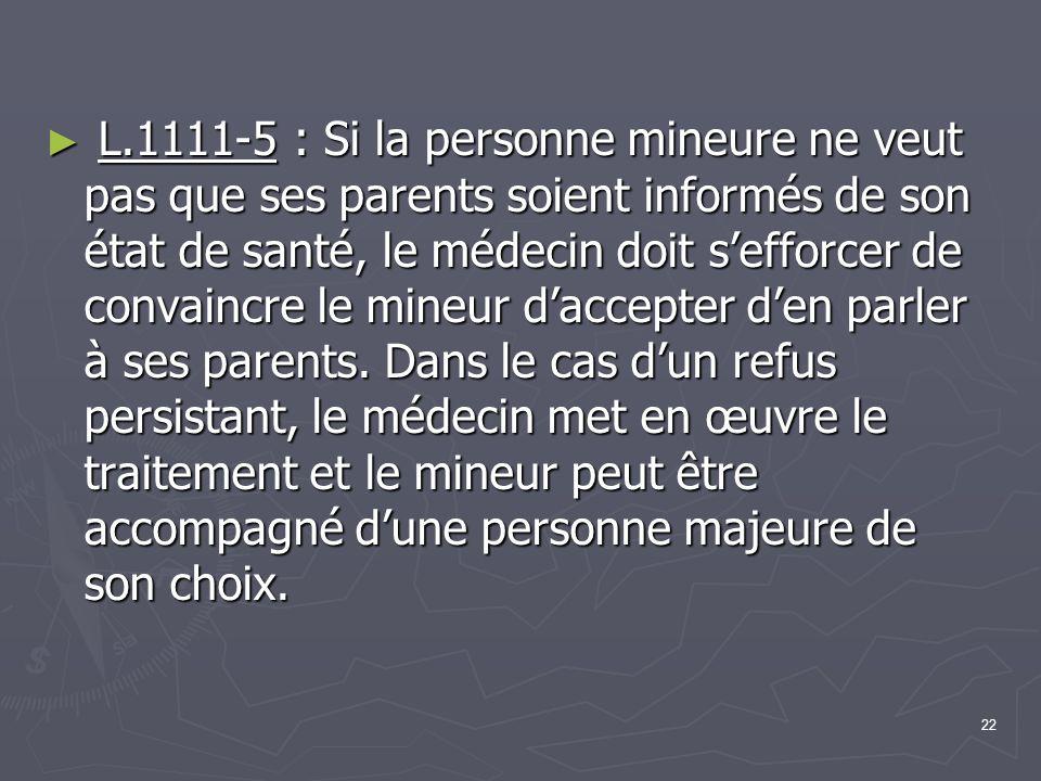 22 ► L.1111-5 : Si la personne mineure ne veut pas que ses parents soient informés de son état de santé, le médecin doit s'efforcer de convaincre le m