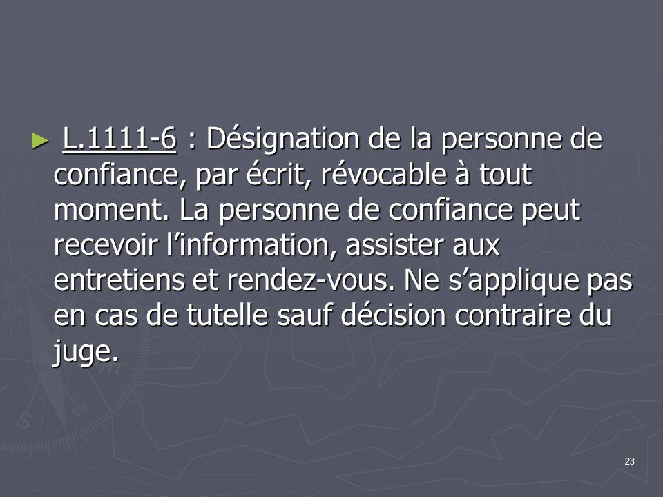 23 ► L.1111-6 : Désignation de la personne de confiance, par écrit, révocable à tout moment. La personne de confiance peut recevoir l'information, ass