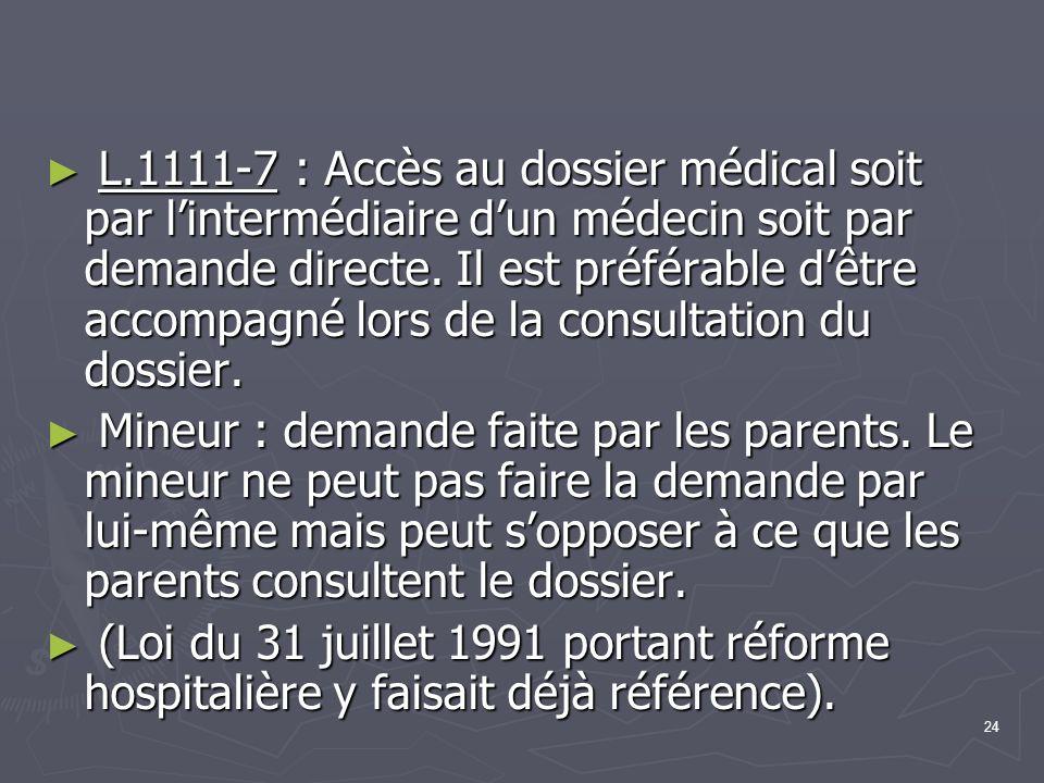 24 ► L.1111-7 : Accès au dossier médical soit par l'intermédiaire d'un médecin soit par demande directe. Il est préférable d'être accompagné lors de l