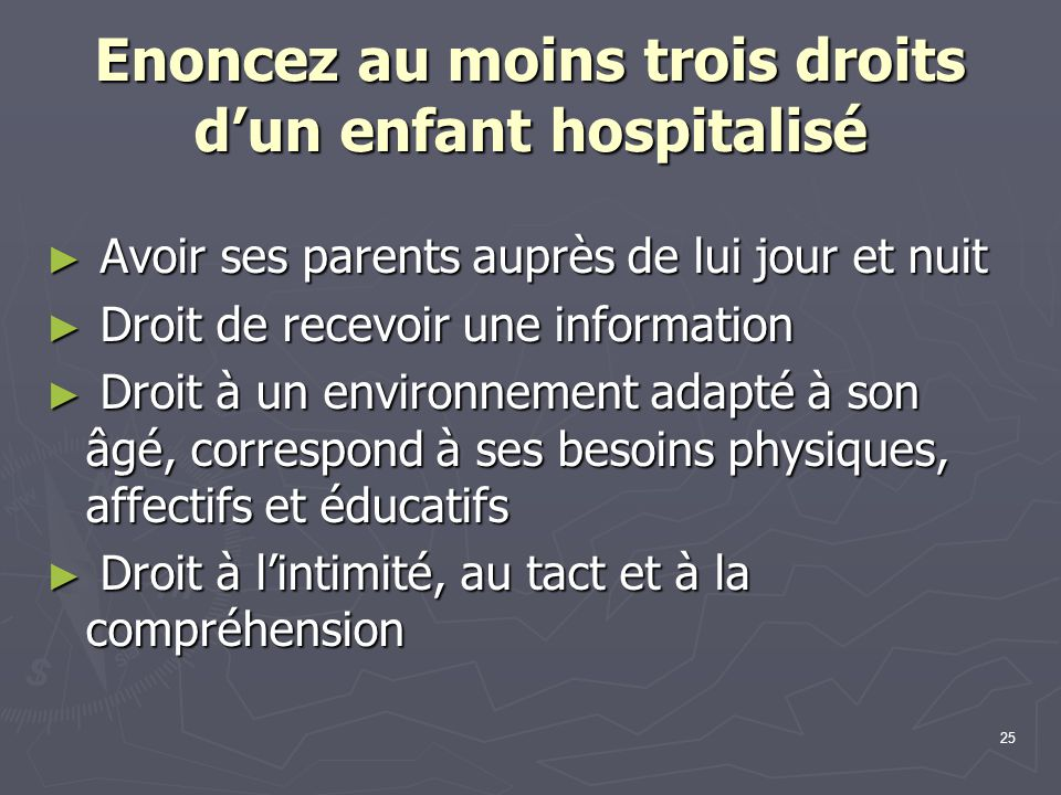 25 Enoncez au moins trois droits d'un enfant hospitalisé ► Avoir ses parents auprès de lui jour et nuit ► Droit de recevoir une information ► Droit à