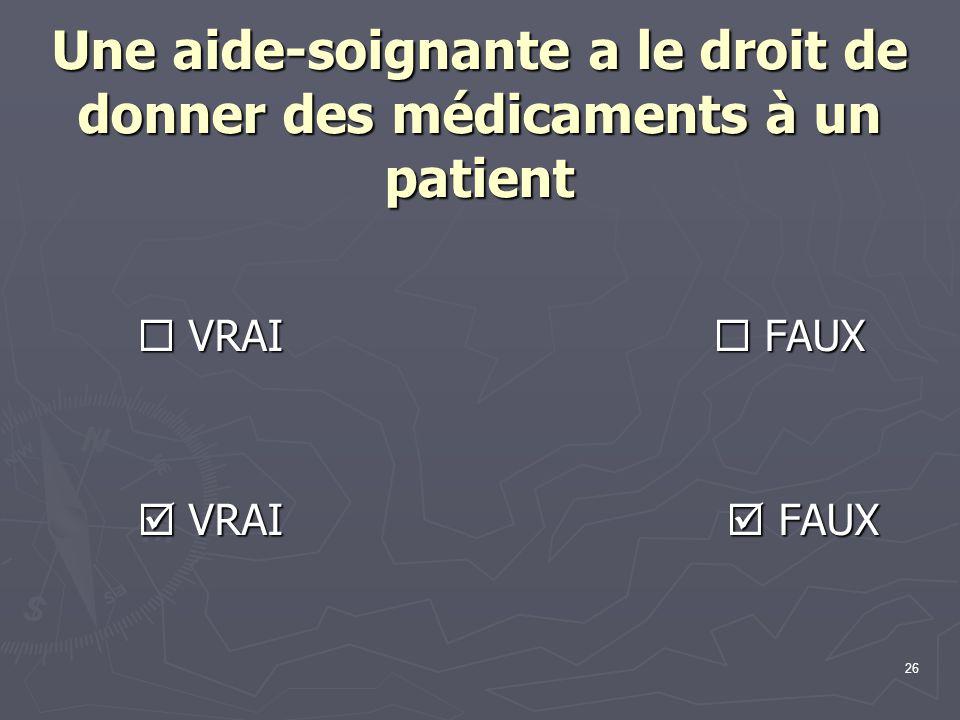 26 Une aide-soignante a le droit de donner des médicaments à un patient  VRAI  FAUX  VRAI  FAUX