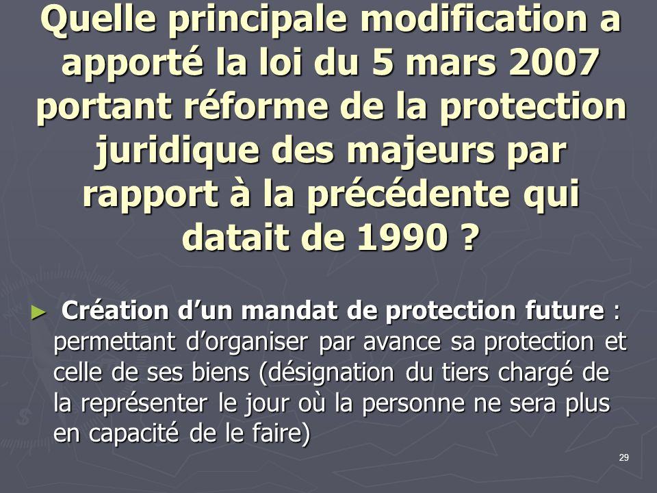 29 Quelle principale modification a apporté la loi du 5 mars 2007 portant réforme de la protection juridique des majeurs par rapport à la précédente q