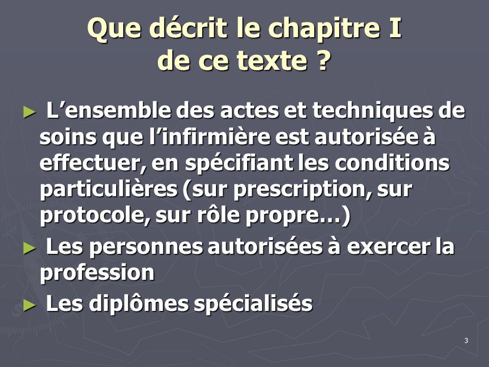 3 Que décrit le chapitre I de ce texte ? ► L'ensemble des actes et techniques de soins que l'infirmière est autorisée à effectuer, en spécifiant les c