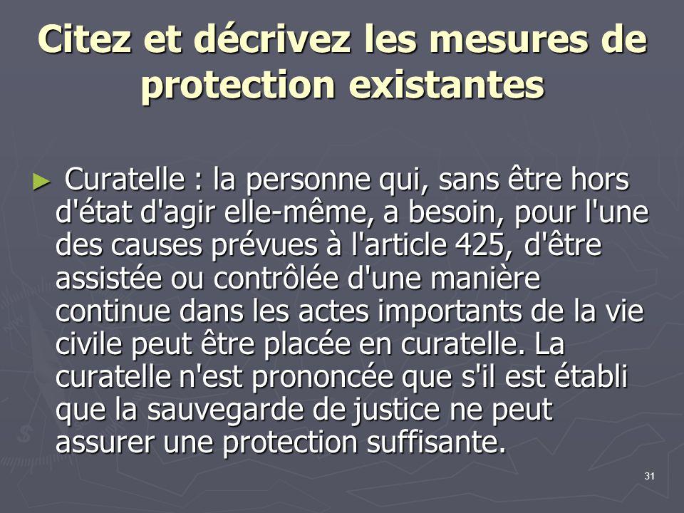 31 Citez et décrivez les mesures de protection existantes ► Curatelle : la personne qui, sans être hors d'état d'agir elle-même, a besoin, pour l'une
