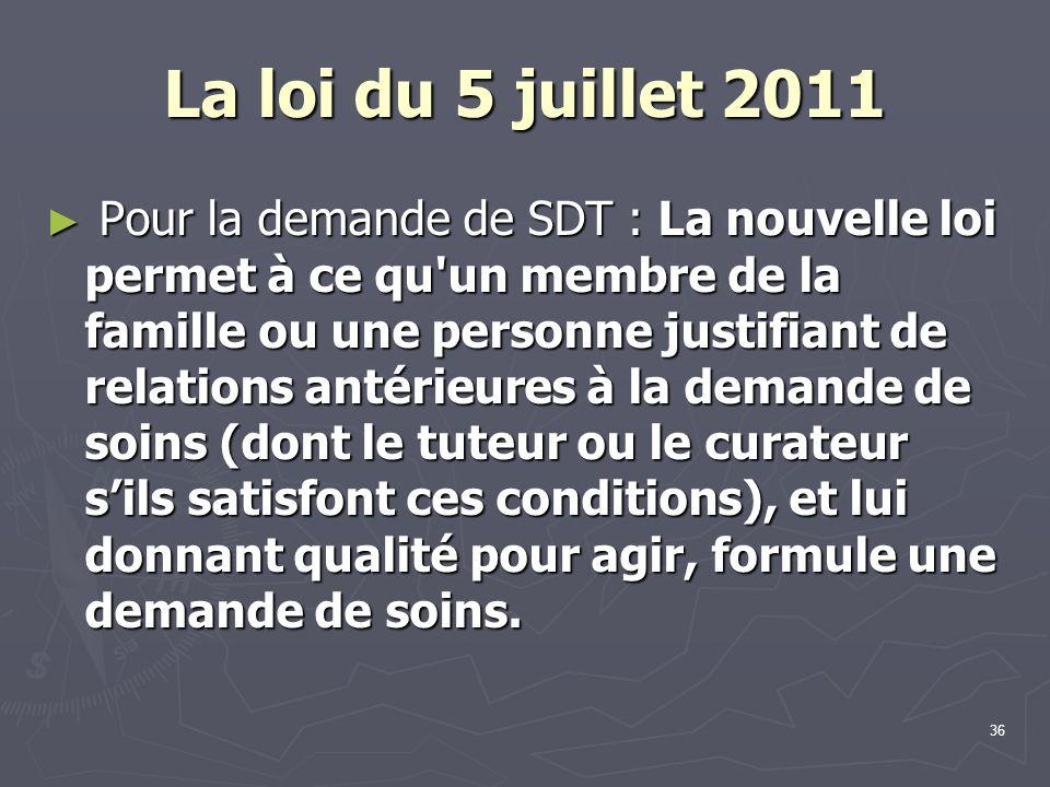 36 La loi du 5 juillet 2011 ► Pour la demande de SDT : La nouvelle loi permet à ce qu'un membre de la famille ou une personne justifiant de relations