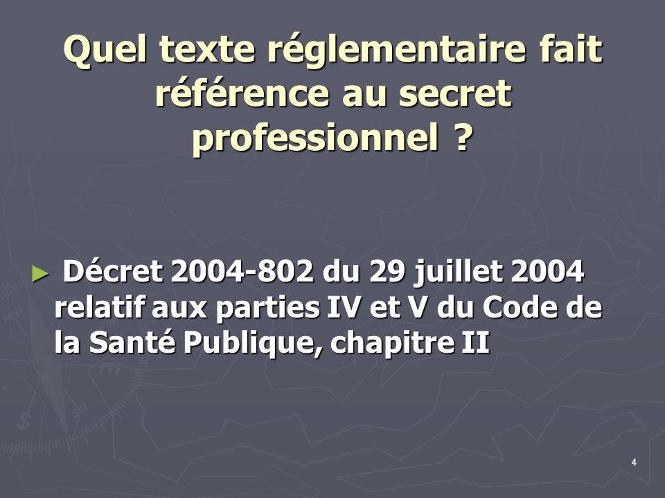 4 Quel texte réglementaire fait référence au secret professionnel ? ► Décret 2004-802 du 29 juillet 2004 relatif aux parties IV et V du Code de la San