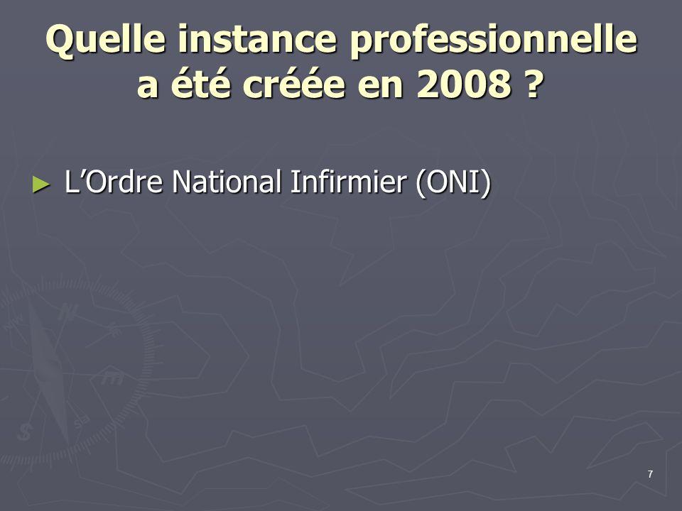 7 Quelle instance professionnelle a été créée en 2008 ? ► L'Ordre National Infirmier (ONI)