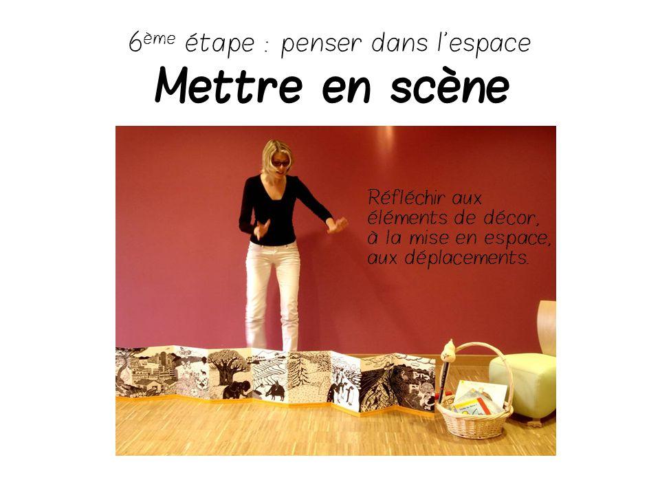 6 ème étape : penser dans l'espace Mettre en scène Réfléchir aux éléments de décor, à la mise en espace, aux déplacements.