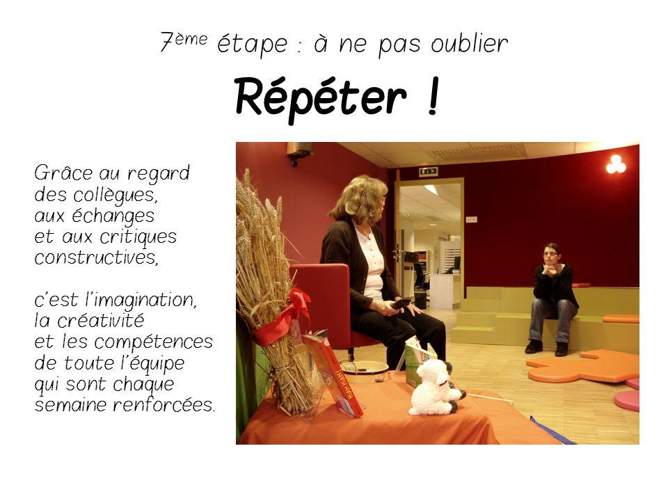 7 ème étape : à ne pas oublier Répéter ! Grâce au regard des collègues, aux échanges et aux critiques constructives, c'est l'imagination, la créativit