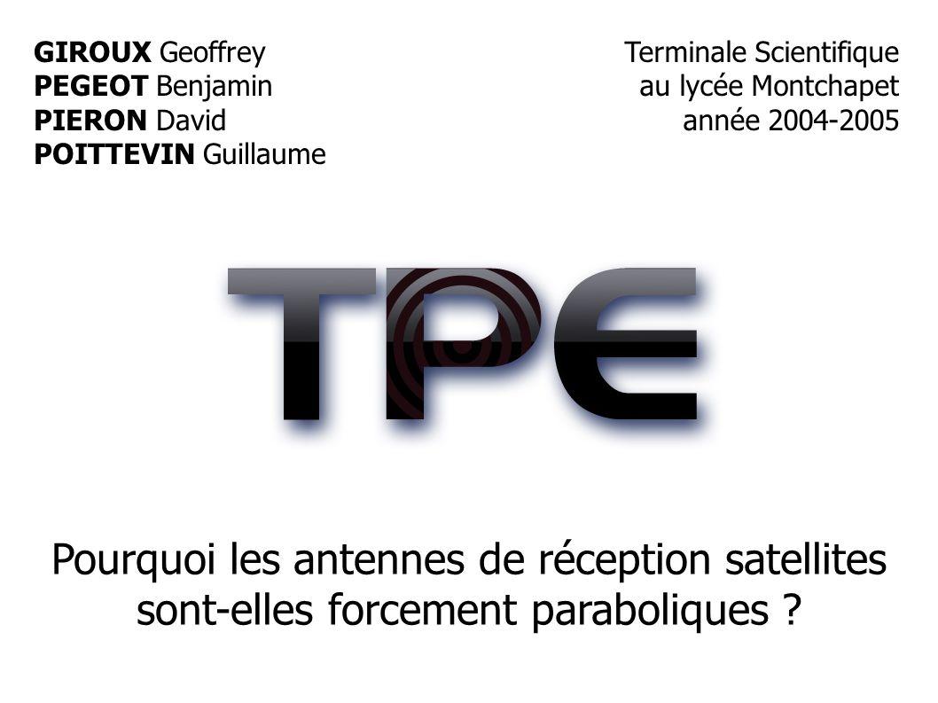 GIROUX Geoffrey PEGEOT Benjamin PIERON David POITTEVIN Guillaume Terminale Scientifique au lycée Montchapet année 2004-2005 Pourquoi les antennes de réception satellites sont-elles forcement paraboliques ?