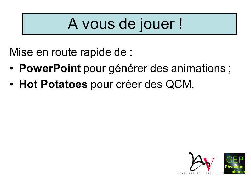 A vous de jouer ! Mise en route rapide de : •PowerPoint pour générer des animations ; •Hot Potatoes pour créer des QCM.
