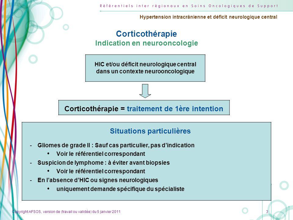Copyright AFSOS, version de (travail ou validée) du 5 janvier 2011 Hypertension intracrânienne et déficit neurologique central 4 Corticothérapie en NO Traitement d'attaque Gravité et évolutivité de l'HIC et/ou des signes neurologiques .