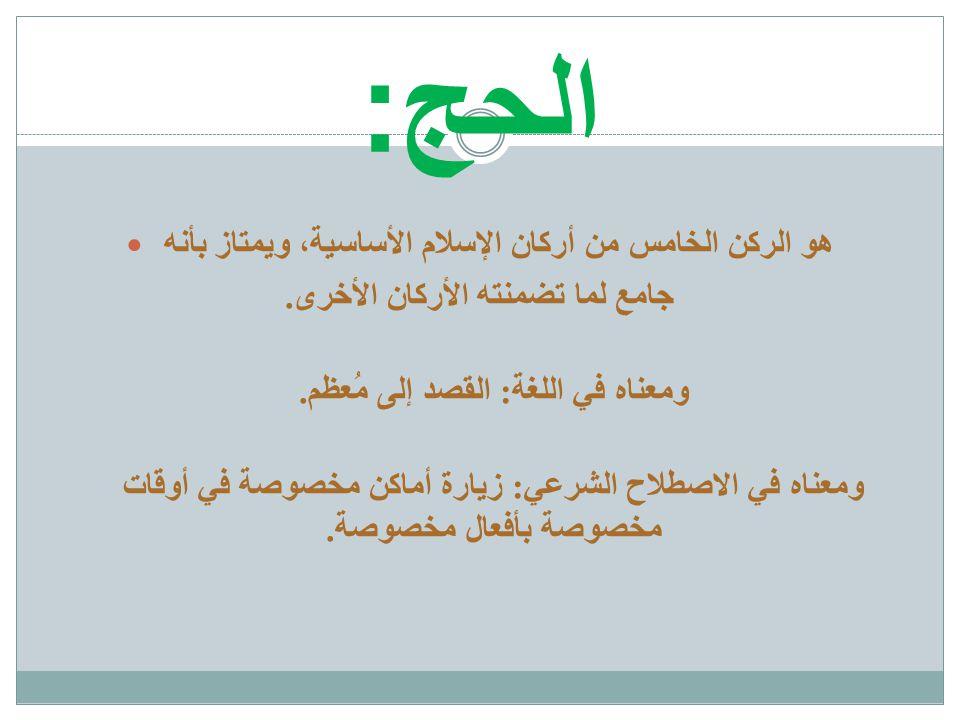 الحج :  هو الركن الخامس من أركان الإسلام الأساسية، ويمتاز بأنه جامع لما تضمنته الأركان الأخرى. ومعناه في اللغة : القصد إلى مُعظم. ومعناه في الاصطلاح
