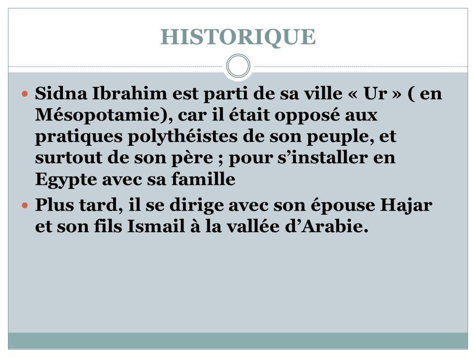 HISTORIQUE  Sidna Ibrahim est parti de sa ville « Ur » ( en Mésopotamie), car il était opposé aux pratiques polythéistes de son peuple, et surtout de son père ; pour s'installer en Egypte avec sa famille  Plus tard, il se dirige avec son épouse Hajar et son fils Ismail à la vallée d'Arabie.