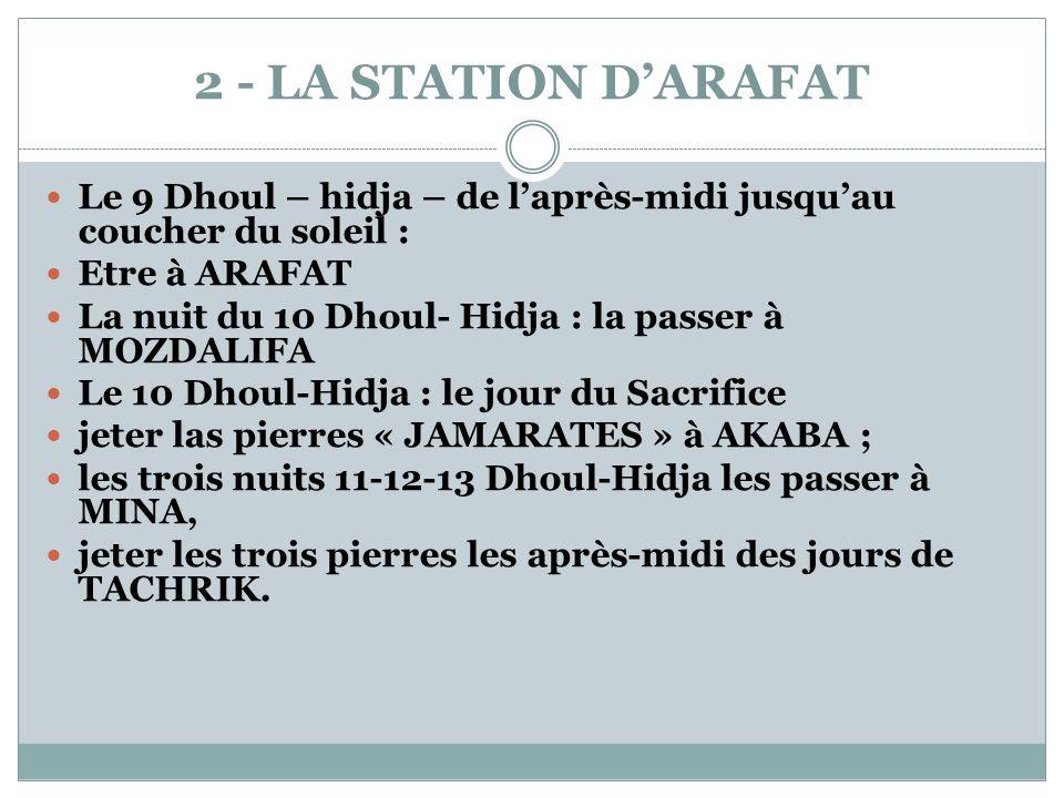 2 - LA STATION D'ARAFAT  Le 9 Dhoul – hidja – de l'après-midi jusqu'au coucher du soleil :  Etre à ARAFAT  La nuit du 10 Dhoul- Hidja : la passer à MOZDALIFA  Le 10 Dhoul-Hidja : le jour du Sacrifice  jeter las pierres « JAMARATES » à AKABA ;  les trois nuits 11-12-13 Dhoul-Hidja les passer à MINA,  jeter les trois pierres les après-midi des jours de TACHRIK.