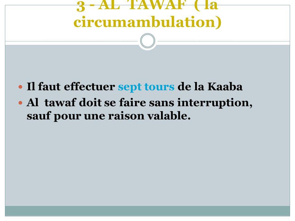 3 - AL TAWAF ( la circumambulation)  Il faut effectuer sept tours de la Kaaba  Al tawaf doit se faire sans interruption, sauf pour une raison valabl
