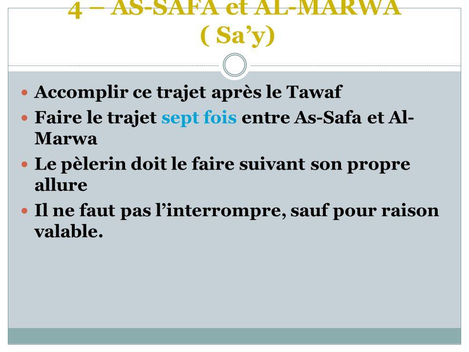 4 – AS-SAFA et AL-MARWA ( Sa'y)  Accomplir ce trajet après le Tawaf  Faire le trajet sept fois entre As-Safa et Al- Marwa  Le pèlerin doit le faire suivant son propre allure  Il ne faut pas l'interrompre, sauf pour raison valable.