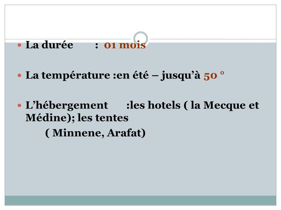  La durée : 01 mois  La température :en été – jusqu'à 50 °  L'hébergement :les hotels ( la Mecque et Médine); les tentes ( Minnene, Arafat)