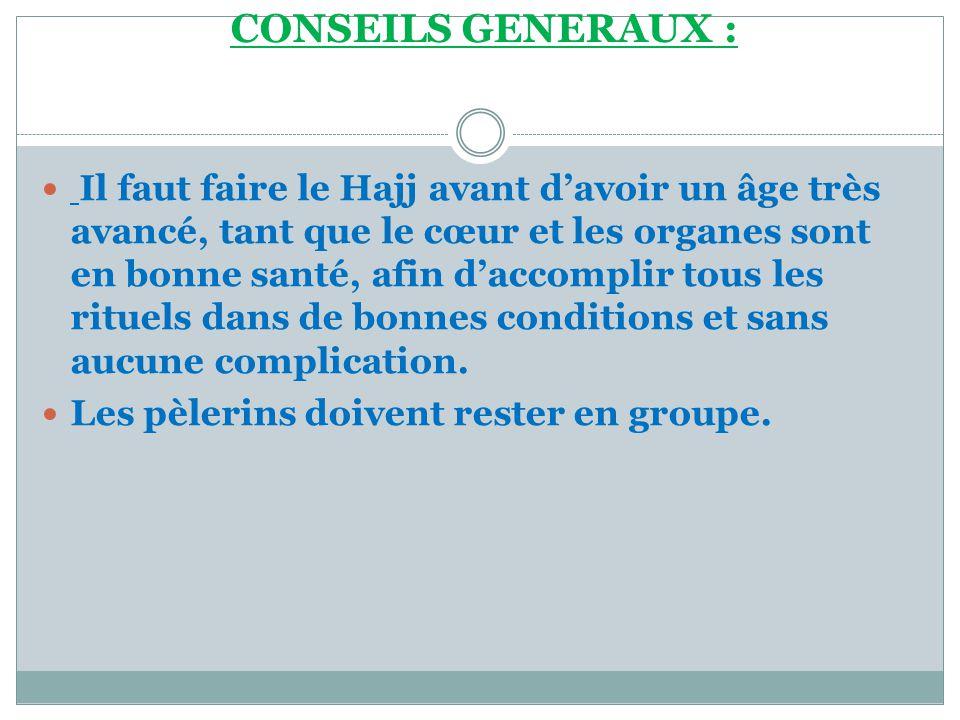 CONSEILS GENERAUX :  Il faut faire le Hajj avant d'avoir un âge très avancé, tant que le cœur et les organes sont en bonne santé, afin d'accomplir tous les rituels dans de bonnes conditions et sans aucune complication.