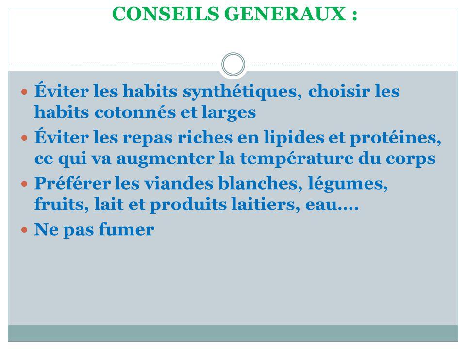 CONSEILS GENERAUX :  Éviter les habits synthétiques, choisir les habits cotonnés et larges  Éviter les repas riches en lipides et protéines, ce qui