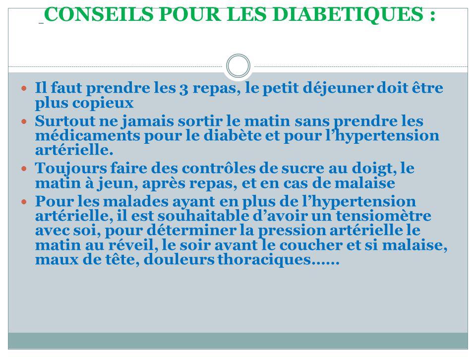 CONSEILS POUR LES DIABETIQUES :  Il faut prendre les 3 repas, le petit déjeuner doit être plus copieux  Surtout ne jamais sortir le matin sans prendre les médicaments pour le diabète et pour l'hypertension artérielle.