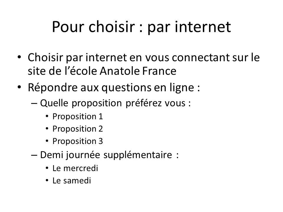 Pour choisir : par internet • Choisir par internet en vous connectant sur le site de l'école Anatole France • Répondre aux questions en ligne : – Quelle proposition préférez vous : • Proposition 1 • Proposition 2 • Proposition 3 – Demi journée supplémentaire : • Le mercredi • Le samedi