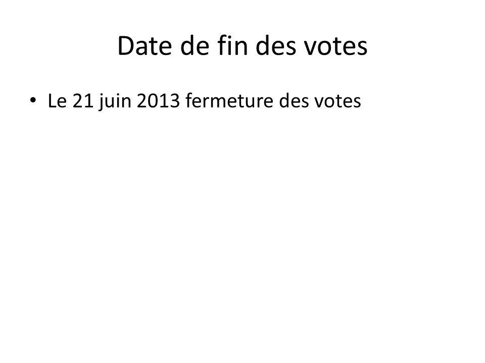 Date de fin des votes • Le 21 juin 2013 fermeture des votes