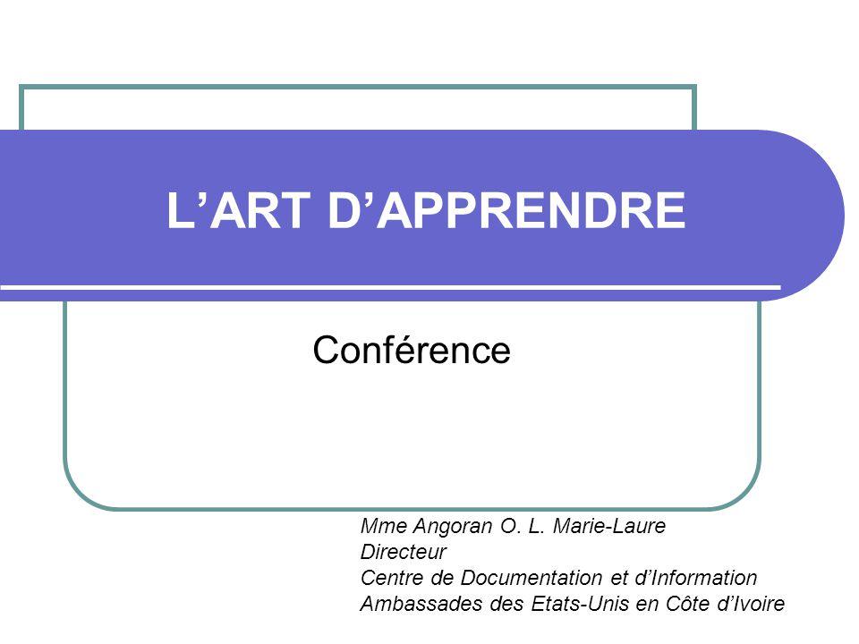 L'ART D'APPRENDRE Conférence Mme Angoran O. L. Marie-Laure Directeur Centre de Documentation et d'Information Ambassades des Etats-Unis en Côte d'Ivoi