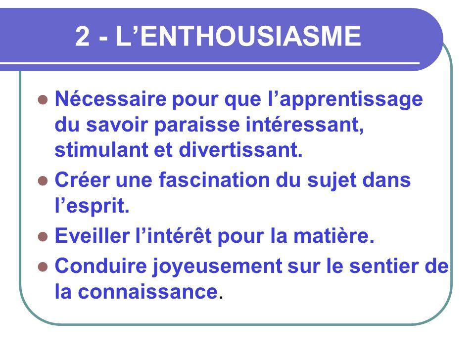 2 - L'ENTHOUSIASME  Nécessaire pour que l'apprentissage du savoir paraisse intéressant, stimulant et divertissant.  Créer une fascination du sujet d