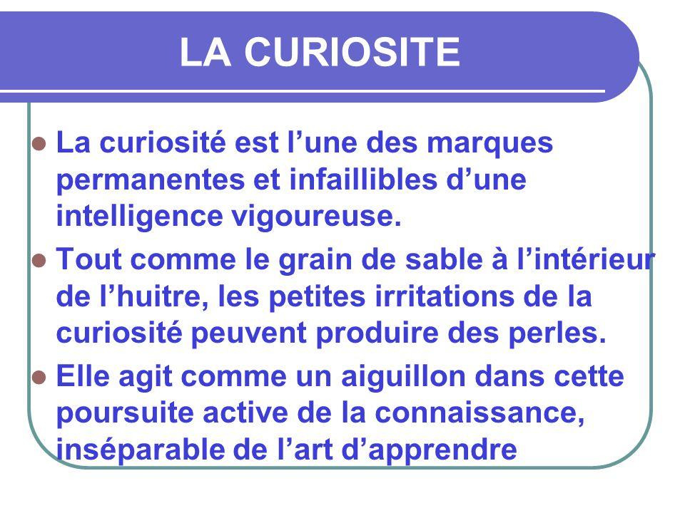 LA CURIOSITE  La curiosité est l'une des marques permanentes et infaillibles d'une intelligence vigoureuse.  Tout comme le grain de sable à l'intéri