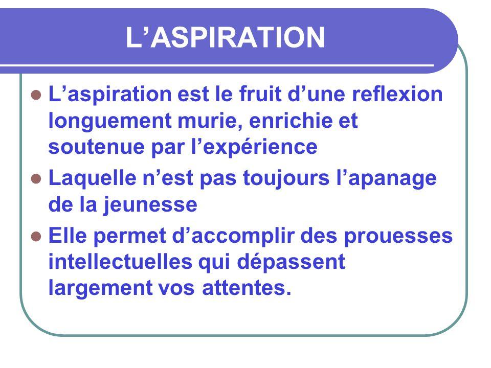 L'ASPIRATION  L'aspiration est le fruit d'une reflexion longuement murie, enrichie et soutenue par l'expérience  Laquelle n'est pas toujours l'apana