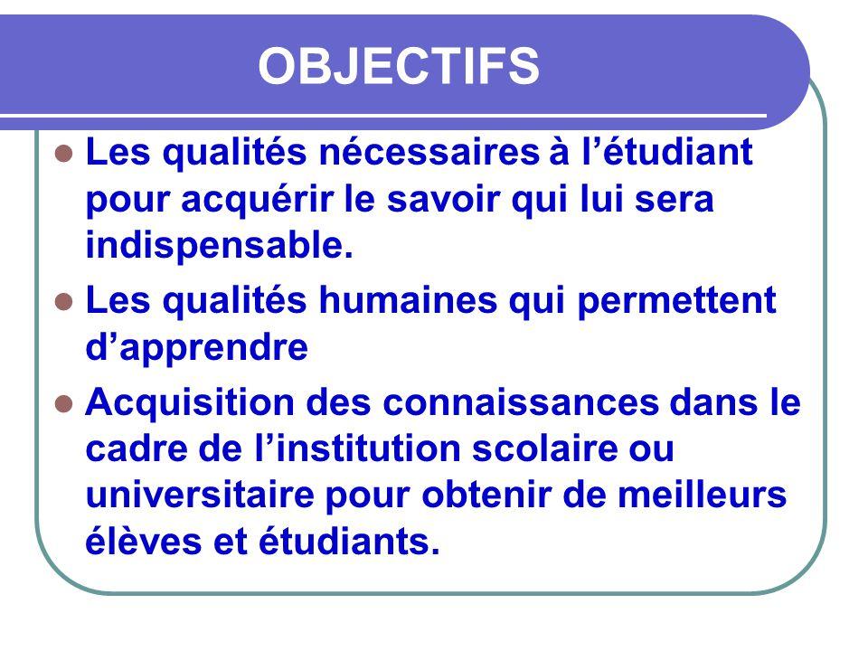 OBJECTIFS  Les qualités nécessaires à l'étudiant pour acquérir le savoir qui lui sera indispensable.  Les qualités humaines qui permettent d'apprend