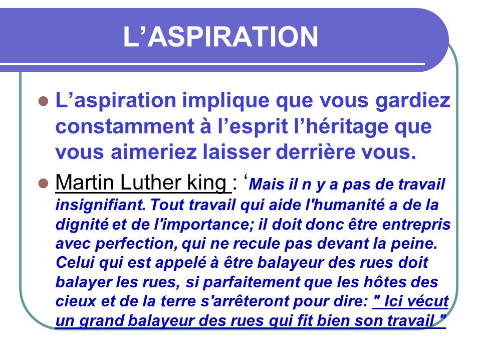 L'ASPIRATION  L'aspiration implique que vous gardiez constamment à l'esprit l'héritage que vous aimeriez laisser derrière vous.  Martin Luther king