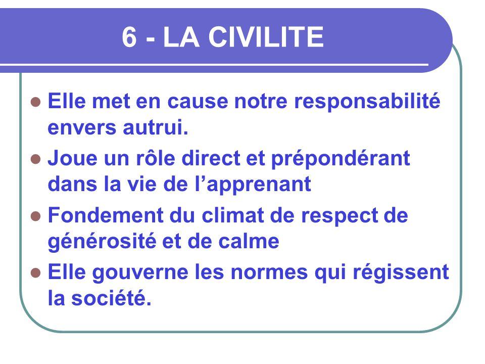 6 - LA CIVILITE  Elle met en cause notre responsabilité envers autrui.  Joue un rôle direct et prépondérant dans la vie de l'apprenant  Fondement d