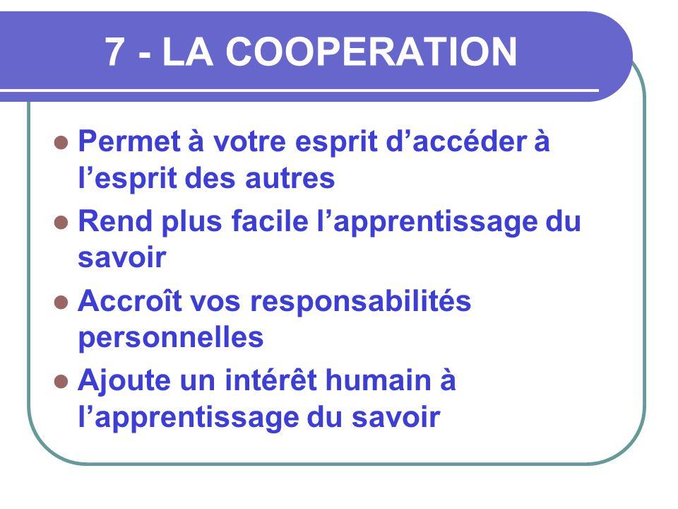 7 - LA COOPERATION  Permet à votre esprit d'accéder à l'esprit des autres  Rend plus facile l'apprentissage du savoir  Accroît vos responsabilités